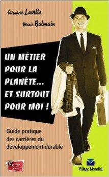 Un Mtier pour la plante... et surtout pour moi !: Guide pratique des carrires du dveloppement durable de Marie Balmain ,Elisabeth Laville ( 23 octobre 2004 )