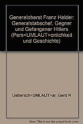 Generaloberst Franz Halder. Generalstabschef, Gegner und Gefangener Hitlers