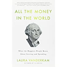 All the Money in the World: What the Happiest People Know About Getting and Spending by Laura Vanderkam (2012-03-01)