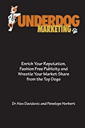Underdog Marketing: Enrich Your Reputation, Fashion Free Publicity and Wrestle Your Market Share from the Top Dogs