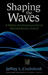 Shaping The Waves: A History Of Entreprenuership At Harvard Business School: A History of Entrepreneurship at Harvard Business School