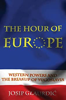 The Hour of Europe: Western Powers and the Breakup of Yugoslavia by [Glaurdic, Josip]