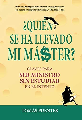 Quién se ha llevado mi máster: Claves para ser Ministro sin estudiar en el intento por Tomás Fuentes