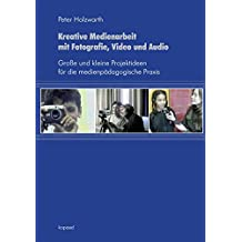 Kreative Medienarbeit mit Fotografie, Video und Audio: Große und kleine Projektideen für die medienpädagogische Praxis