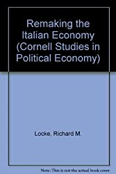 Remaking the Italian Economy: Policy Failures and Local Successes in the Contemporary Polity (Cornell Studies in Political Economy)