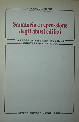 Sanatoria e repressione degli abusi edilizi. La legge 28 febbraio 1985, n. 47 annotata articolo per articolo.