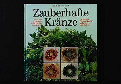 Zauberhafte Kränze : Ideen und Anleitungen für 100 alte und neue Kränze aus Blumen, Zweigen, Papier und anderen Materialien -