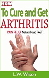 How to Cure and Get Arthritis Pain Relief Naturally and FAST (Arthritis pain relief, Arthritis Pain, Arthritis Cure, Arthritis Reversed, Arthritis diet, Arthritis exercise, Anti-Inflammation)