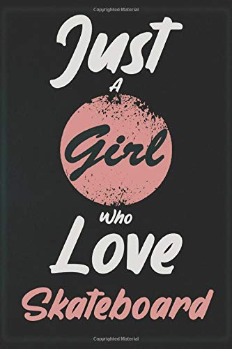I Just A Girl Who Love Skateboard: Notebook Gift for Skateboard Lovers: Women, Men, Boss, Coworkers, Colleagues, Students, Friends - 120 Pages 6x9 ... White Blank Lined, Soft Cover, Matte Finish.