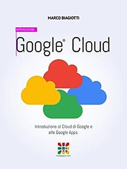 Google Cloud - Introduzione: Introduzione al Cloud di Google e alle Google Apps. (Google Apps, Manuali Completi Vol. 1) (Italian Edition) par [Biagiotti, Marco]