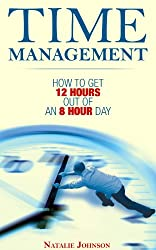 Time Management: How To Get 12 Hours Out Of An 8 Hour Day (How To Manage Your Time, Manage Time) (English Edition)