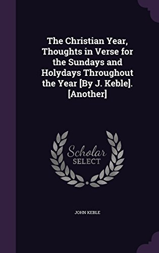 The Christian Year, Thoughts in Verse for the Sundays and Holydays Throughout the Year [By J. Keble]. [Another]