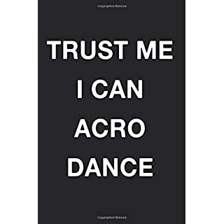 Trust Me I Can Acro Dance: Blank Lined Journal Notebook Diary Girls Boys Students Teachers Moms Dads Kids Christmas Birthdays