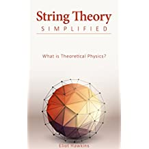 String Theory Simplified: What is Theoretical Physics? (English Edition)