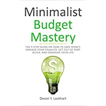 Minimalist Budget Mastery: The 9-Step Guide on How to Save Money, Manage your Finances, Get Out of Debt Quick, and Organize your Life (including Budgeting Workbook)