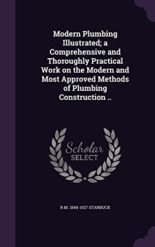 Modern Plumbing Illustrated; a Comprehensive and Thoroughly Practical Work on the Modern and Most Approved Methods of Plumbing Construction ..