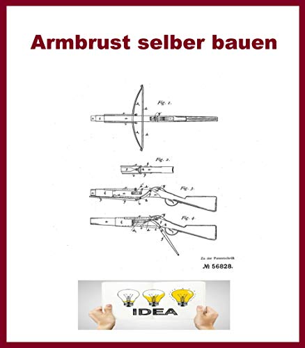 Armbrust selber bauen: Patentschriftensammlung zum Bau von Armbrüsten
