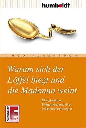 Warum sich der Löffel biegt und die Madonna weint: Übersinnliche Phänomene und ihre irdischen Erklärungen (humboldt - Information & Wissen) (Irdischen Körper)