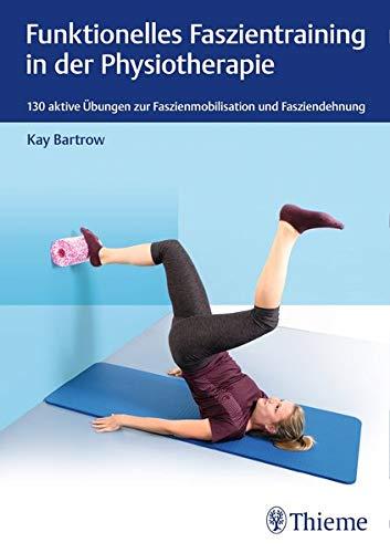 Funktionelles Faszientraining in der Physiotherapie: 130 aktive Übungen zur Faszienmobilisation und Fasziendehnung (Physiofachbuch) -