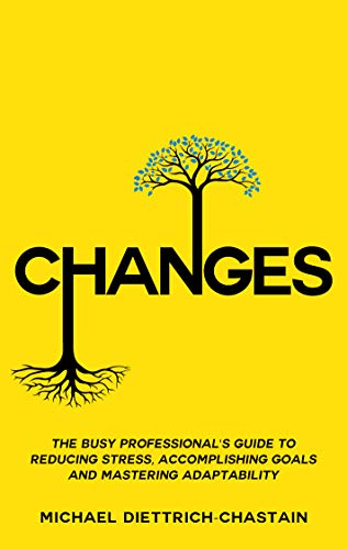 CHANGES: The Busy Professional\'s Guide to Reducing Stress, Accomplishing Goals and Mastering Adaptability (English Edition)