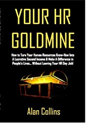 Your HR Goldmine: How to Turn Your Human Resources Know-How Into a Lucrative Second Income & Make A Difference in People's Lives...Without Leaving Your HR Day Job! (English Edition)