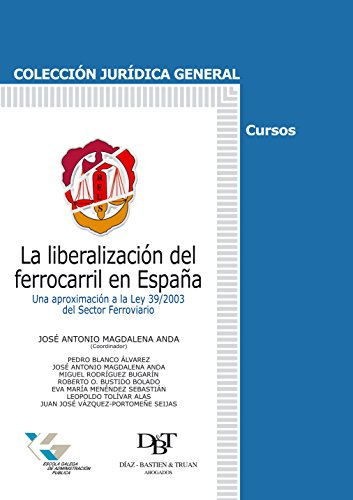 La liberalización del ferrocarril en España: Una aproximación a la Ley 39/2003 del sector ferroviario (Jurídica General-Cursos) por José Antonio  Magdalena Anda