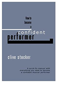 How to Become a Confident Performer: A quick-fix manual with everything you need to become a confident musical performer (English Edition) von [Stocker,Clive]