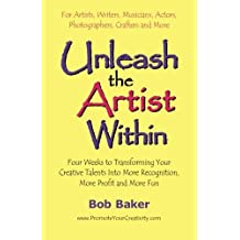 Unleash the Artist Within: Four Weeks to Transforming Your Creative Talents into More Recognition, More Profit & More Fun by Bob Baker (2005-01-11)