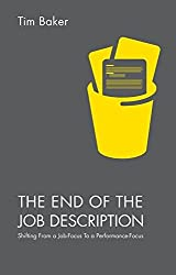 The End of the Job Description: Shifting From a Job-Focus To a Performance-Focus by Tim Baker (2015-12-29)