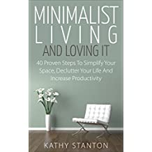 Minimalist Living And Loving It: 40 Proven Steps To Simplify Your Space, Declutter Your Life And Increase Productivity (Simple Living, Reduce Stress, Frugality, ... Minimalist Living Guide) (English Edition)