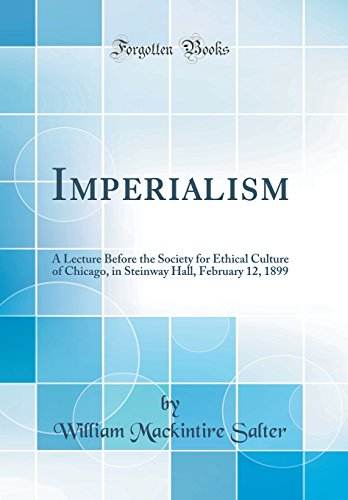 Imperialism: A Lecture Before the Society for Ethical Culture of Chicago, in Steinway Hall, February 12, 1899 (Classic Reprint)