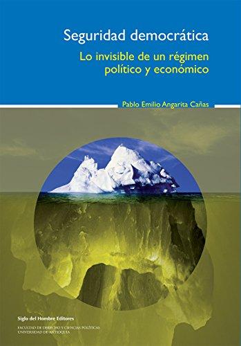 Seguridad democrática: Lo invisible de un régimen político y económico (Temas para el Diálogo y el Debate)