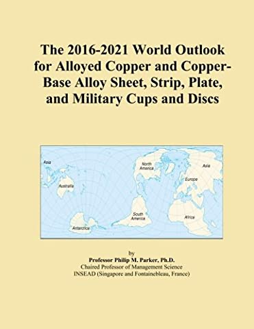 The 2016-2021 World Outlook for Alloyed Copper and Copper-Base Alloy Sheet, Strip, Plate, and Military Cups and Discs