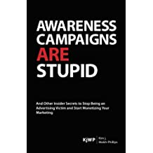 Awareness Campaigns are Stupid: And Other Insider Secrets to Stop Being an Advertising Victim and Start Monetizing Your Marketing: Volume 1