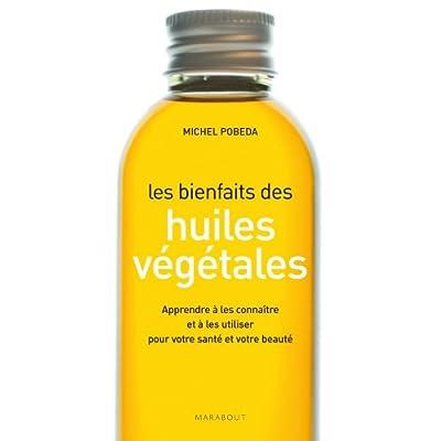 Les bienfaits des huiles végétales: Apprendre à les connaître et à les utiliser pour votre santé et votre beauté