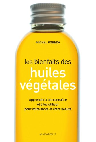 Les bienfaits des huiles végétales: Apprendre à les connaître et à les utiliser pour votre santé et votre beauté par Michel Pobeda