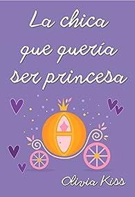 La chica que quería ser princesa par Olivia Kiss