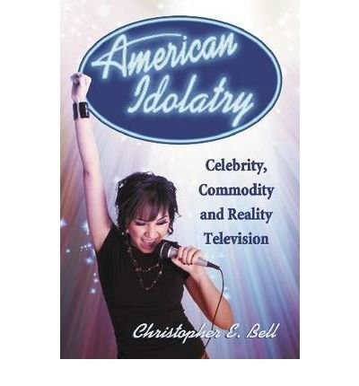 [( American Idolatry: Celebrity, Commodity and Reality Television )] [by: Christopher E. Bell] [Feb-2010]