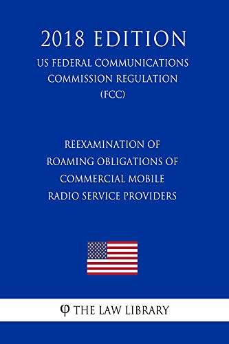 Reexamination of Roaming Obligations of Commercial Mobile Radio Service Providers (US Federal Communications Commission Regulation) (FCC) (2018 Edition) (English Edition) Mobile Service Provider