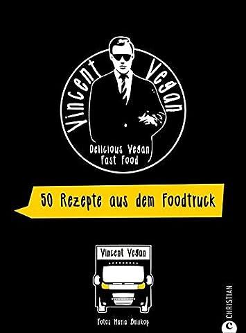 Foodtruck Kochbuch: Delicious Vegan Fast Food. Vincent Vegan verrät seine Streetfood-Geheimnisse. Schnelle vegane Gerichte zum einfachen Nachkochen.