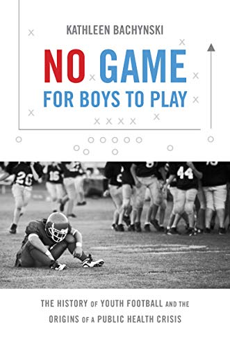 No Game for Boys to Play: The History of Youth Football and the Origins of a Public Health Crisis (Studies in Social Medicine) (English Edition)