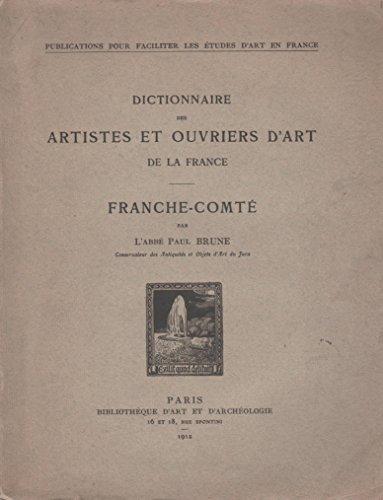 Dictionnaire des artistes et ouvriers d'art de la Franche-Comté (Dictionnaire des artistes et ouvriers d'art de la France par provinces) par Paul Brune