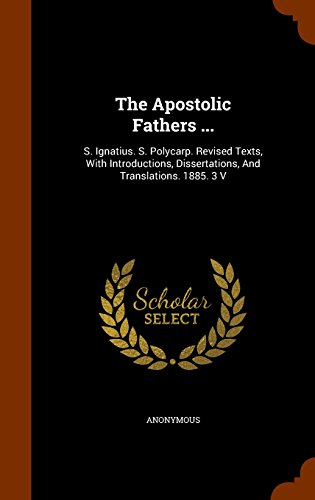 The Apostolic Fathers ...: S. Ignatius. S. Polycarp. Revised Texts, With Introductions, Dissertations, And Translations. 1885. 3 V