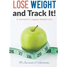 Lose Weight, and Track It! A Journal for Logging Weight Loss