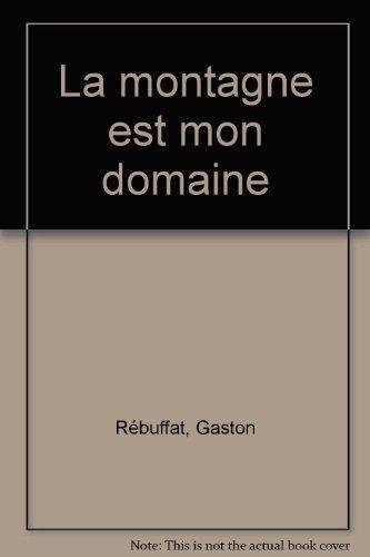 La montagne est mon domaine par Gaston Rébuffat
