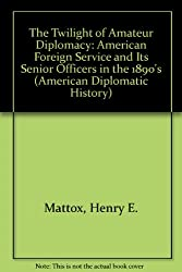 The Twilight of Amateur Diplomacy: The American Foreign Service and Its Senior Officers in the 1890s