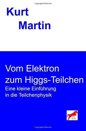 Vom Elektron zum Higgs-Teilchen: Eine kleine Einführung in die Teilchenphysik (Einführung in die Physik)