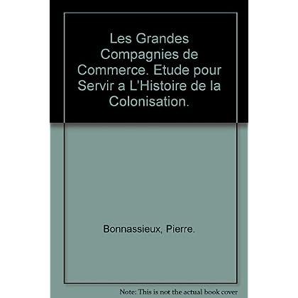 Les Grandes Compagnies de Commerce. Etude pour Servir a L'Histoire de la Colonisation.
