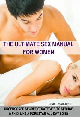 [(The Ultimate Sex Manual for Women : Uncensored Secret Strategies to Seduce and Fuck Like a Pornstar All Day Long)] [By (author) Daniel Marques] published on (May, 2012)