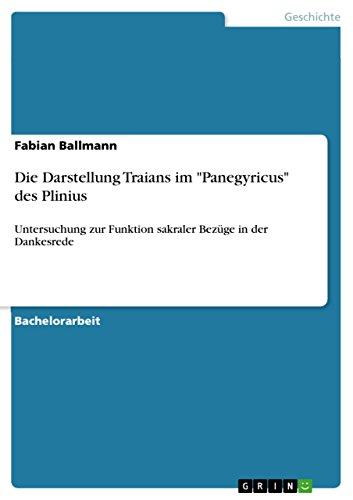 """Die Darstellung Traians im """"Panegyricus"""" des Plinius: Untersuchung zur Funktion sakraler Bezüge in der Dankesrede"""